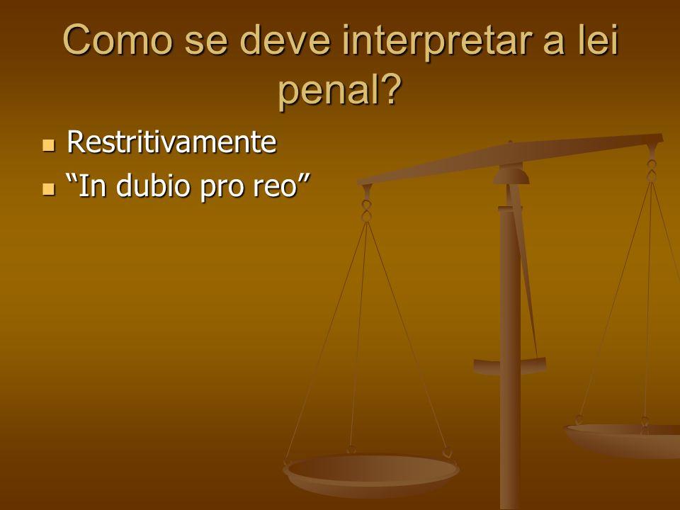 Como se deve interpretar a lei penal? Restritivamente Restritivamente In dubio pro reo In dubio pro reo