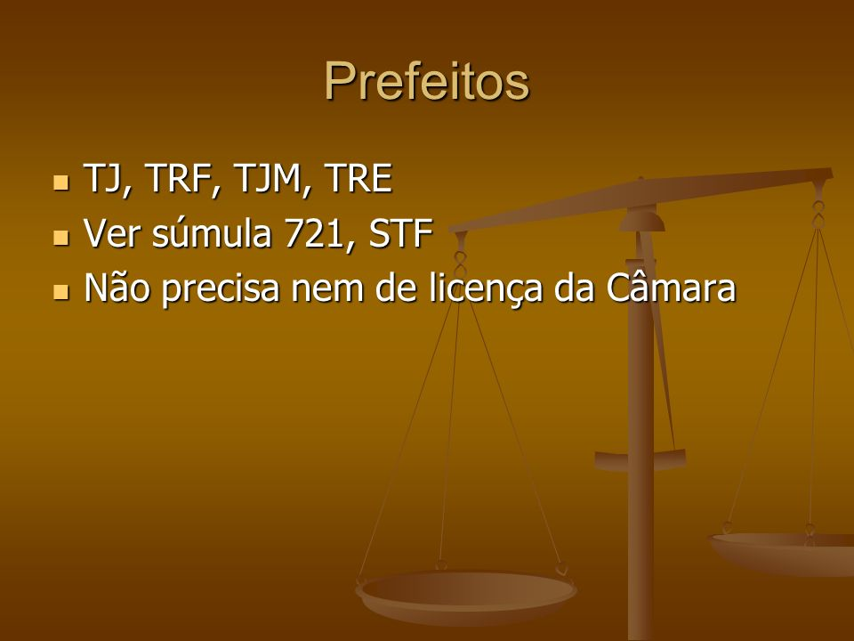 Prefeitos TJ, TRF, TJM, TRE TJ, TRF, TJM, TRE Ver súmula 721, STF Ver súmula 721, STF Não precisa nem de licença da Câmara Não precisa nem de licença
