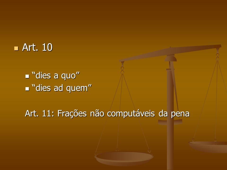 Art. 10 Art. 10 dies a quo dies a quo dies ad quem dies ad quem Art. 11: Frações não computáveis da pena