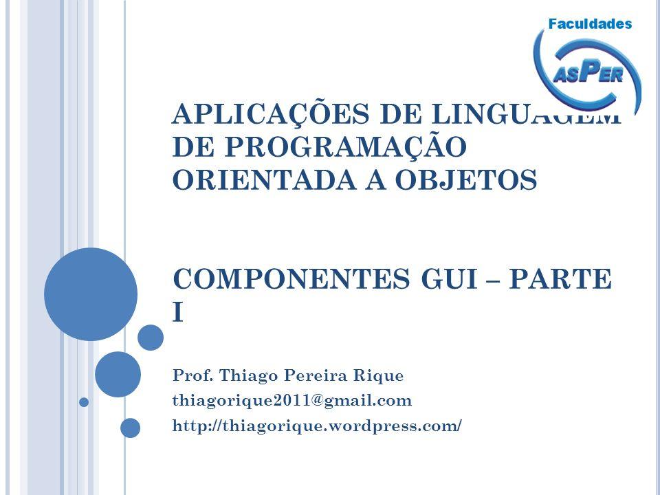 APLICAÇÕES DE LINGUAGEM DE PROGRAMAÇÃO ORIENTADA A OBJETOS COMPONENTES GUI – PARTE I Prof. Thiago Pereira Rique thiagorique2011@gmail.com http://thiag