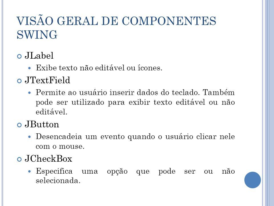 VISÃO GERAL DE COMPONENTES SWING JLabel Exibe texto não editável ou ícones. JTextField Permite ao usuário inserir dados do teclado. Também pode ser ut