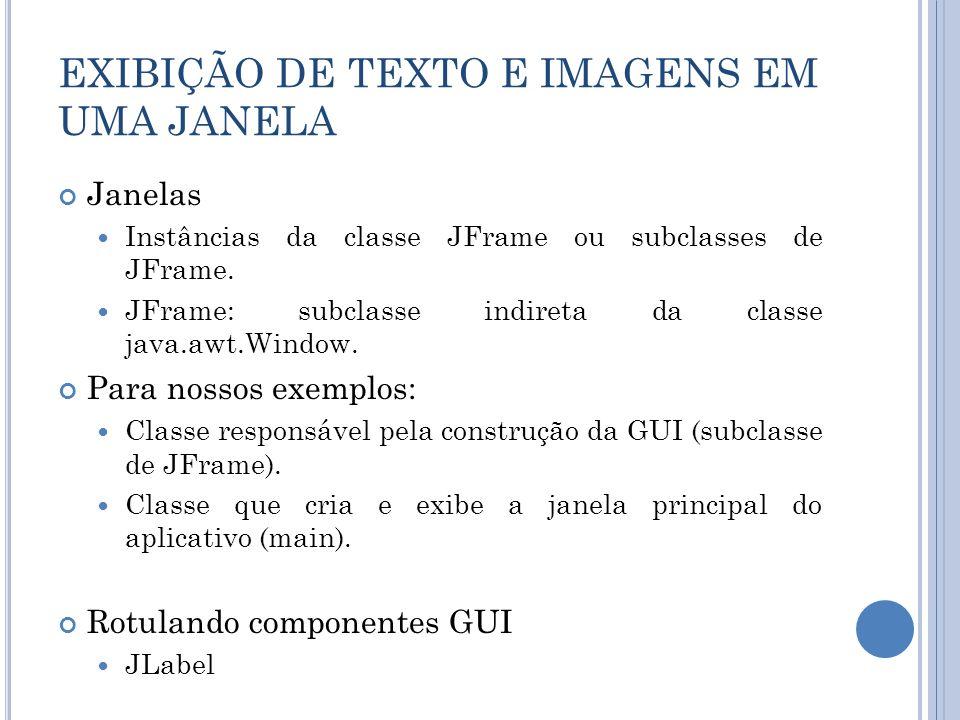 EXIBIÇÃO DE TEXTO E IMAGENS EM UMA JANELA Janelas Instâncias da classe JFrame ou subclasses de JFrame. JFrame: subclasse indireta da classe java.awt.W