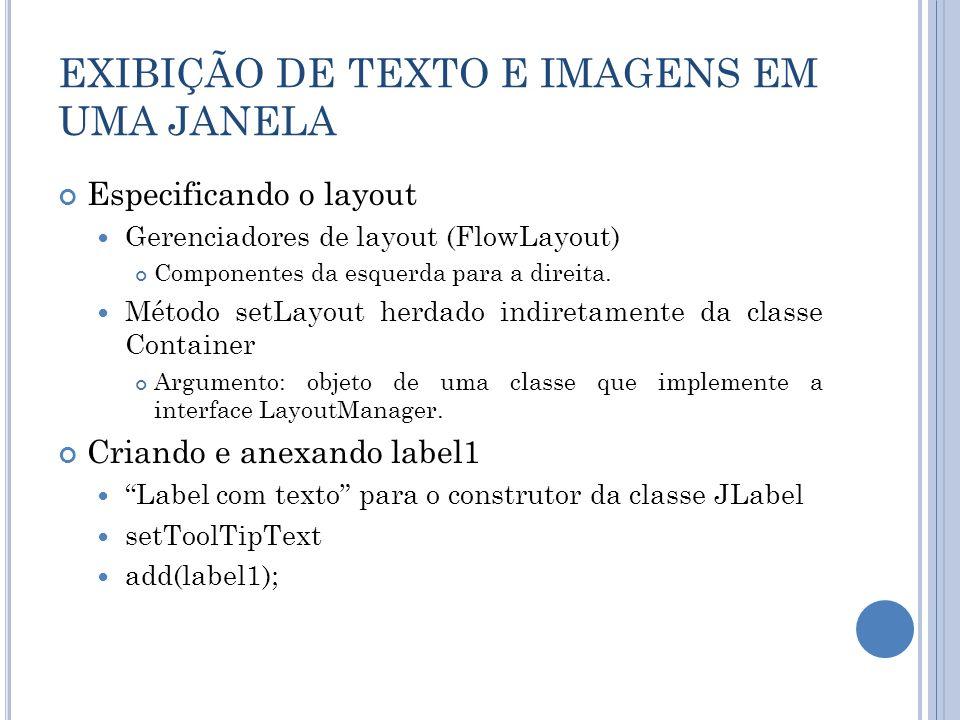 EXIBIÇÃO DE TEXTO E IMAGENS EM UMA JANELA Especificando o layout Gerenciadores de layout (FlowLayout) Componentes da esquerda para a direita. Método s