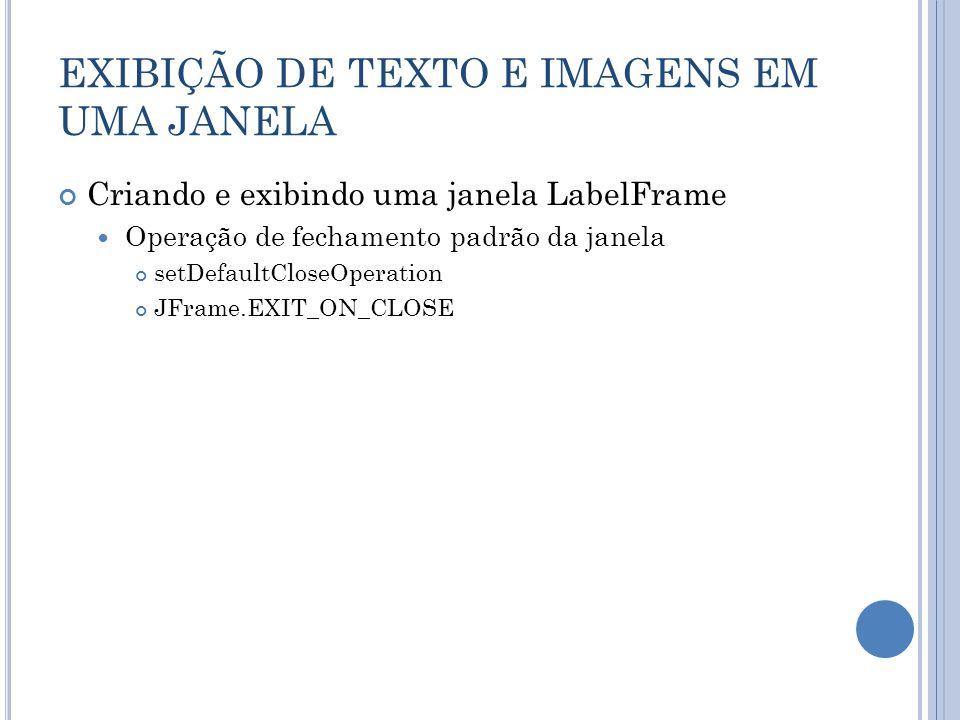 EXIBIÇÃO DE TEXTO E IMAGENS EM UMA JANELA Criando e exibindo uma janela LabelFrame Operação de fechamento padrão da janela setDefaultCloseOperation JF