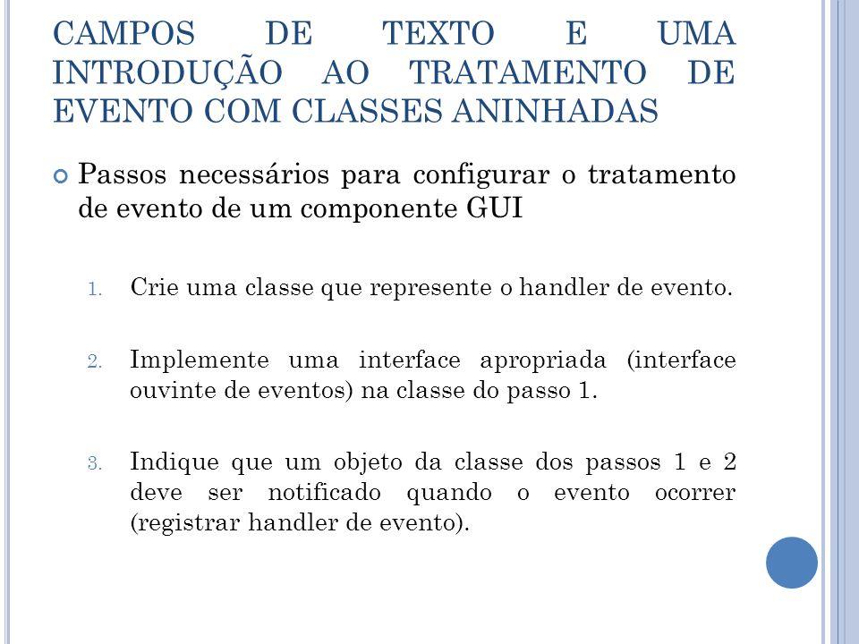 Passos necessários para configurar o tratamento de evento de um componente GUI 1. Crie uma classe que represente o handler de evento. 2. Implemente um
