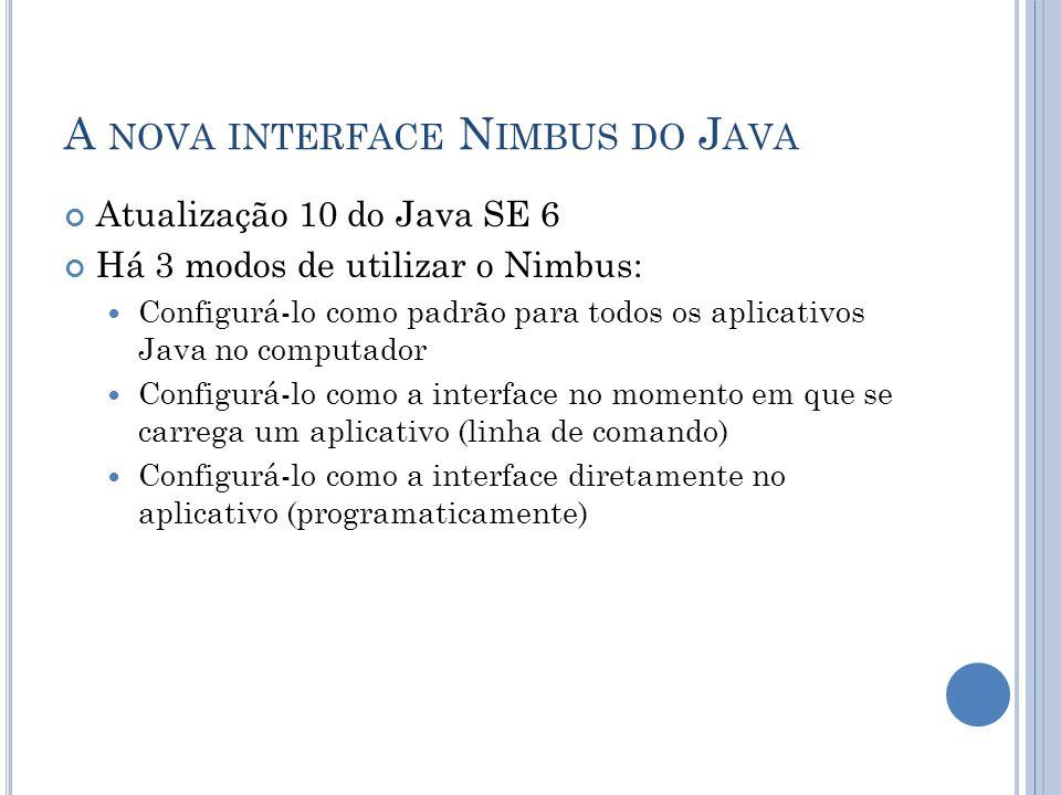 A NOVA INTERFACE N IMBUS DO J AVA Atualização 10 do Java SE 6 Há 3 modos de utilizar o Nimbus: Configurá-lo como padrão para todos os aplicativos Java