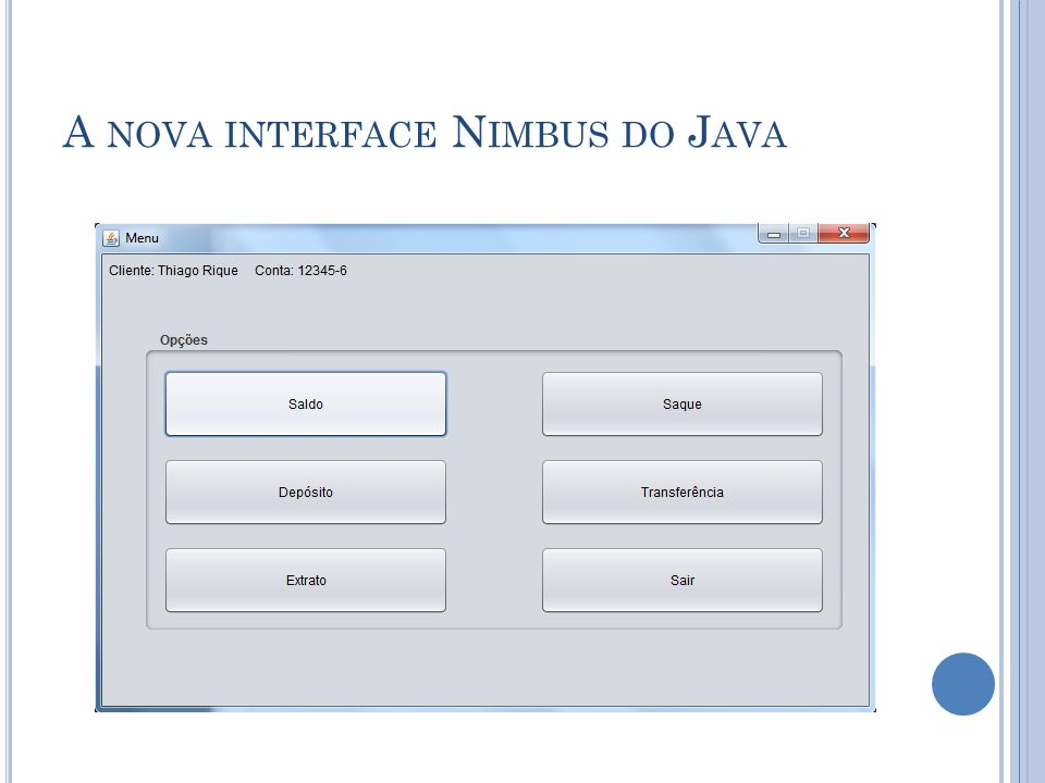 Outro exemplo: http://docs.oracle.com/javase/tutorial/uiswing/lookand feel/nimbus.html http://docs.oracle.com/javase/tutorial/uiswing/lookand feel/nimbus.html