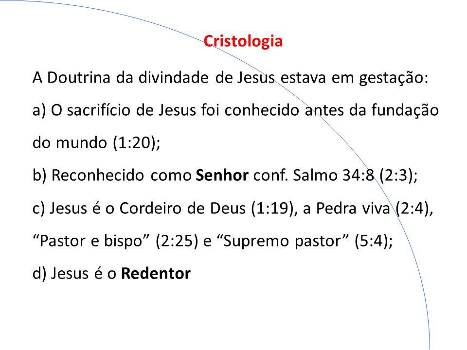 Cristologia A Doutrina da divindade de Jesus estava em gestação: a) O sacrifício de Jesus foi conhecido antes da fundação do mundo (1:20); b) Reconhec