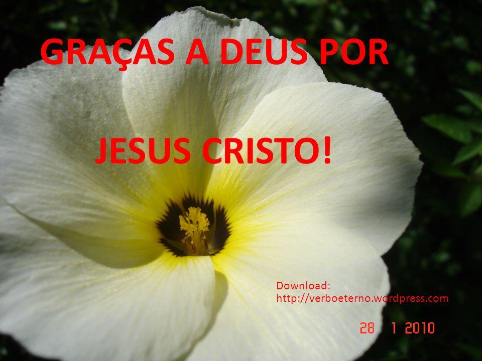 GRAÇAS A DEUS POR JESUS CRISTO! GRAÇAS A DEUS POR JESUS CRISTO! Download: http://verboeterno.wordpress.com