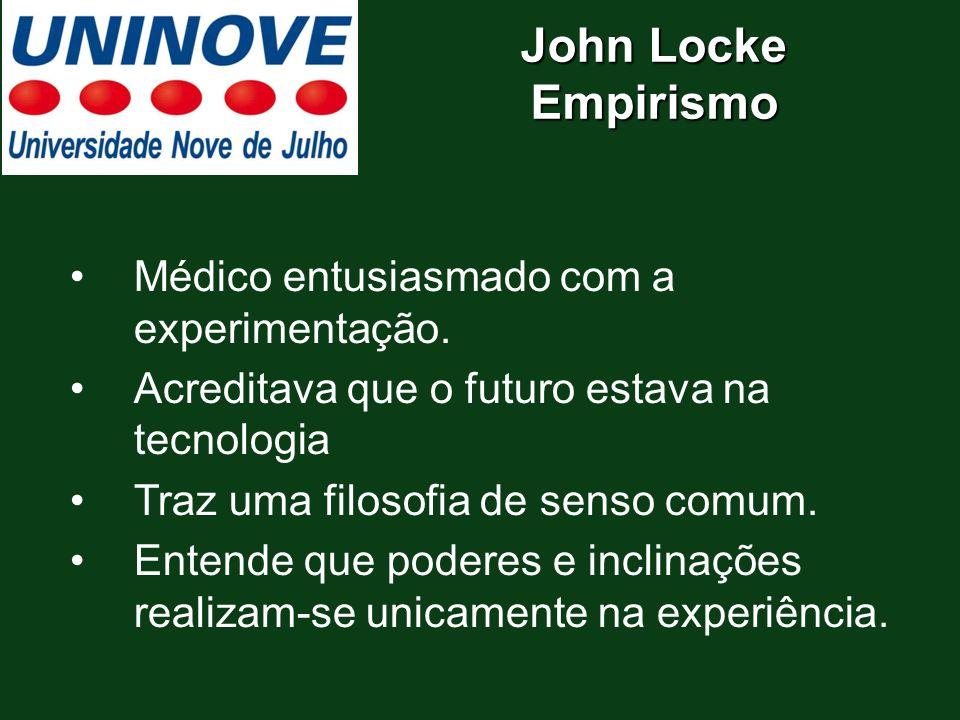 John Locke Empirismo Médico entusiasmado com a experimentação. Acreditava que o futuro estava na tecnologia Traz uma filosofia de senso comum. Entende