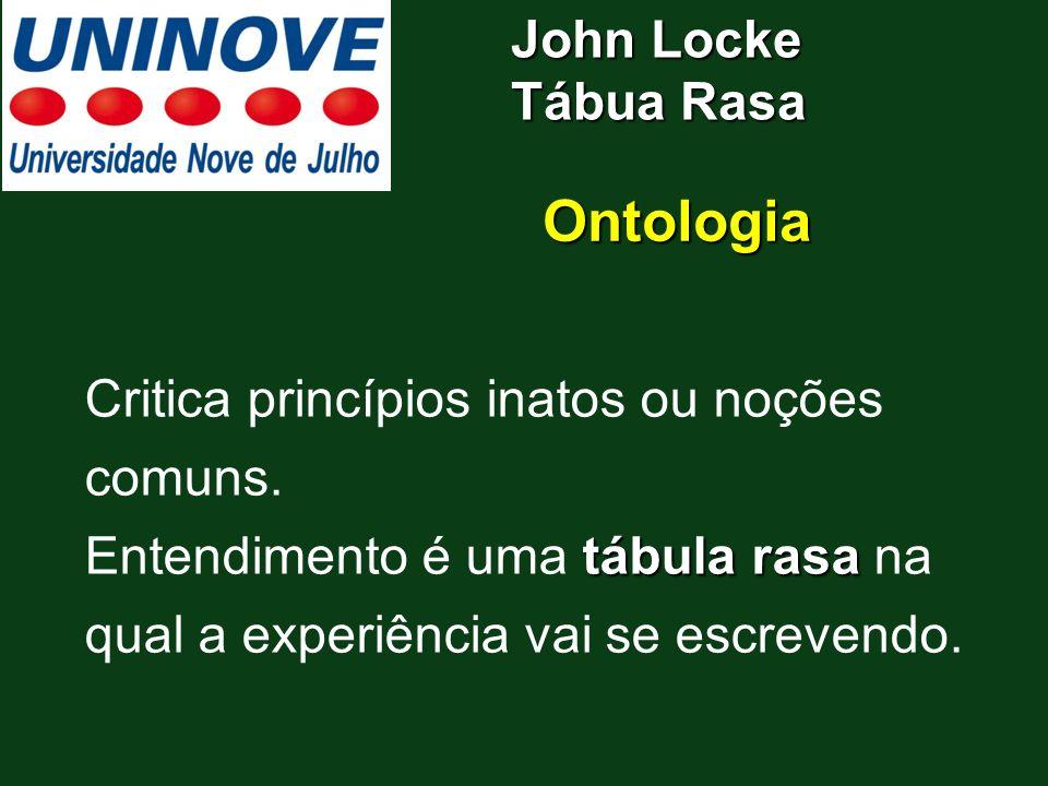 John Locke Tábua Rasa Ontologia Critica princípios inatos ou noções comuns. tábula rasa Entendimento é uma tábula rasa na qual a experiência vai se es