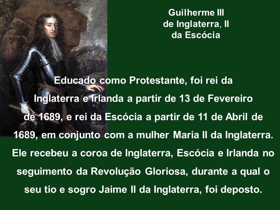 Guilherme III de Inglaterra, II da Escócia Educado como Protestante, foi rei da Inglaterra e Irlanda a partir de 13 de Fevereiro de 1689, e rei da Esc
