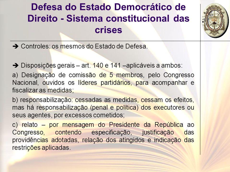 Defesa do Estado Democrático de Direito - Sistema constitucional das crises Controles: os mesmos do Estado de Defesa. Disposições gerais – art. 140 e
