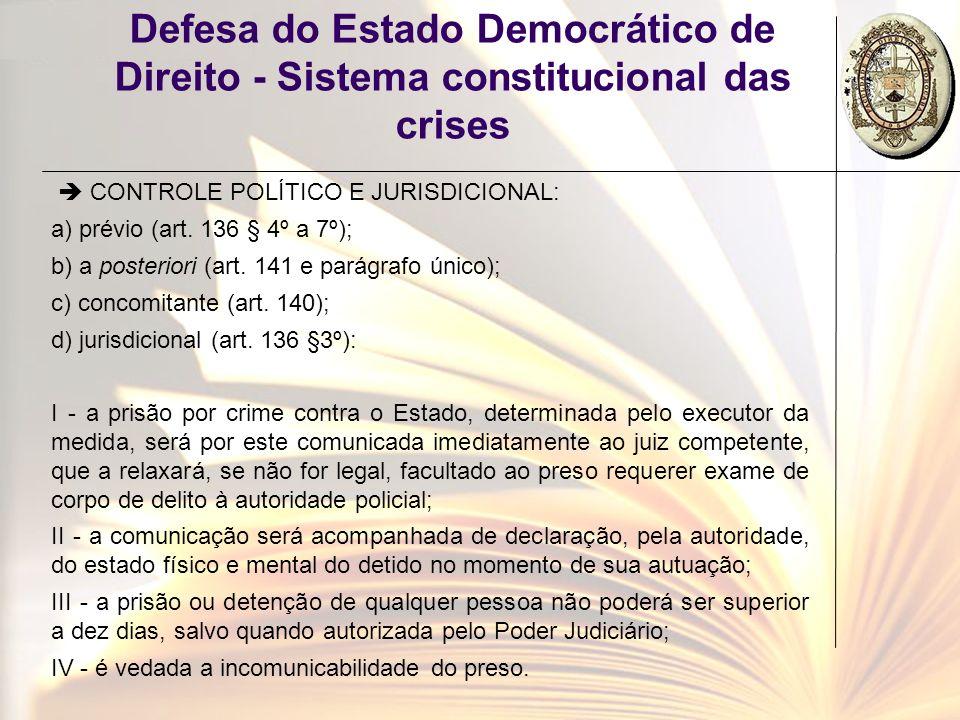 Defesa do Estado Democrático de Direito - Sistema constitucional das crises CONTROLE POLÍTICO E JURISDICIONAL: a) prévio (art. 136 § 4º a 7º); b) a po