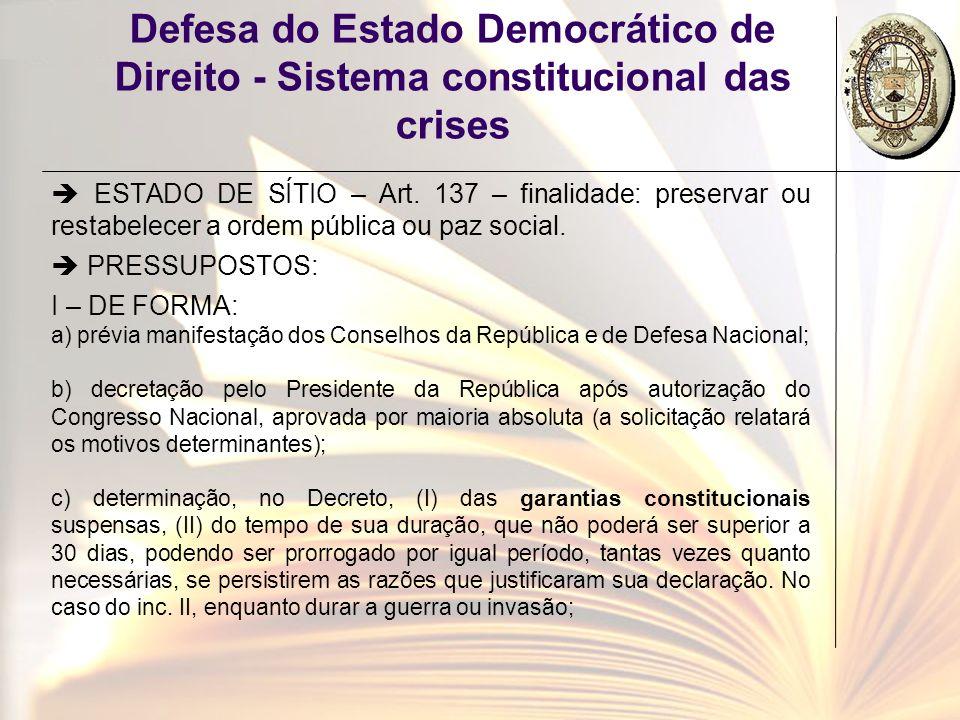 Defesa do Estado Democrático de Direito - Sistema constitucional das crises ESTADO DE SÍTIO – Art. 137 – finalidade: preservar ou restabelecer a ordem