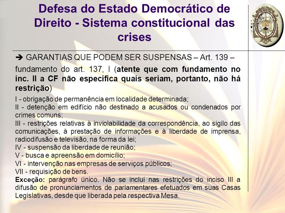 Defesa do Estado Democrático de Direito - Sistema constitucional das crises GARANTIAS QUE PODEM SER SUSPENSAS – Art. 139 – fundamento do art. 137, I (