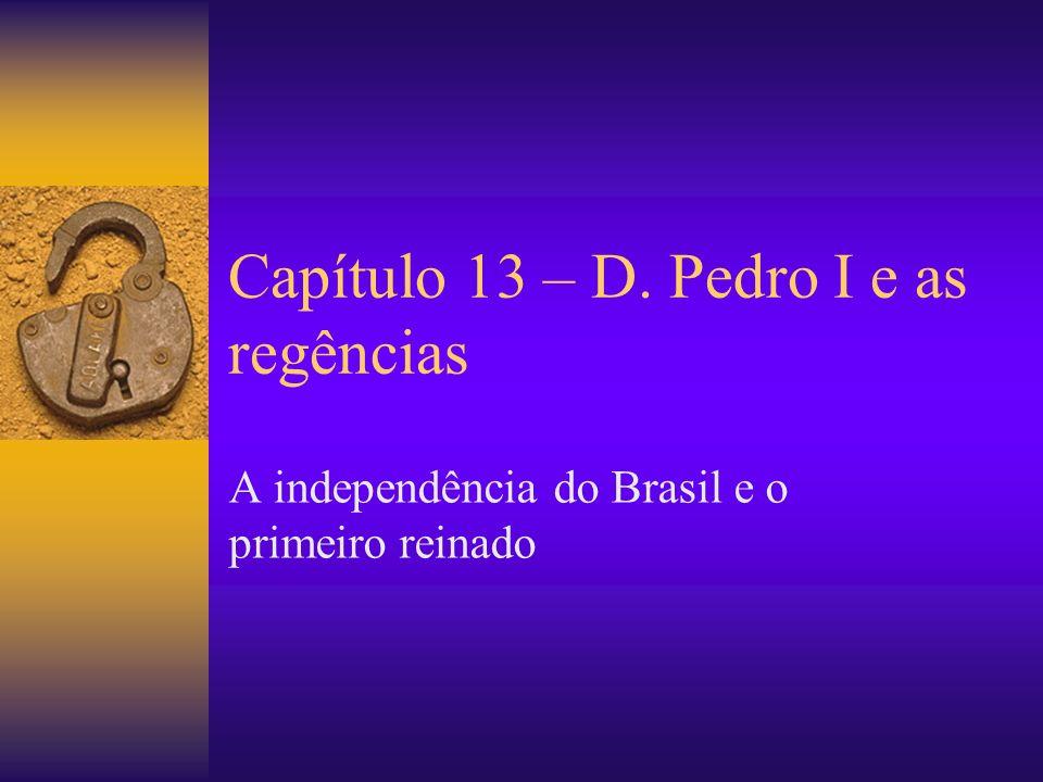 Capítulo 13 – D. Pedro I e as regências A independência do Brasil e o primeiro reinado