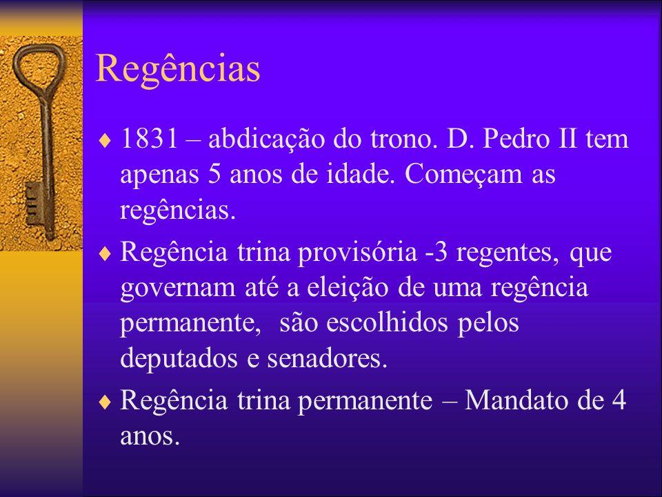 Regências 1831 – abdicação do trono. D. Pedro II tem apenas 5 anos de idade. Começam as regências. Regência trina provisória -3 regentes, que governam