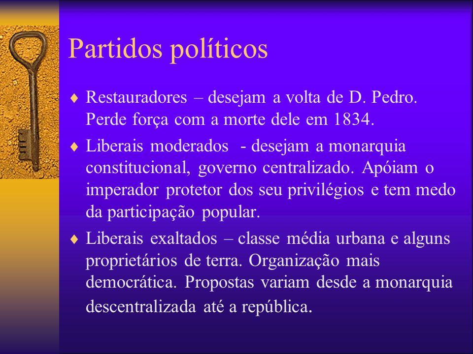 Partidos políticos Restauradores – desejam a volta de D. Pedro. Perde força com a morte dele em 1834. Liberais moderados - desejam a monarquia constit