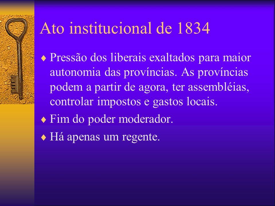 Ato institucional de 1834 Pressão dos liberais exaltados para maior autonomia das províncias. As províncias podem a partir de agora, ter assembléias,