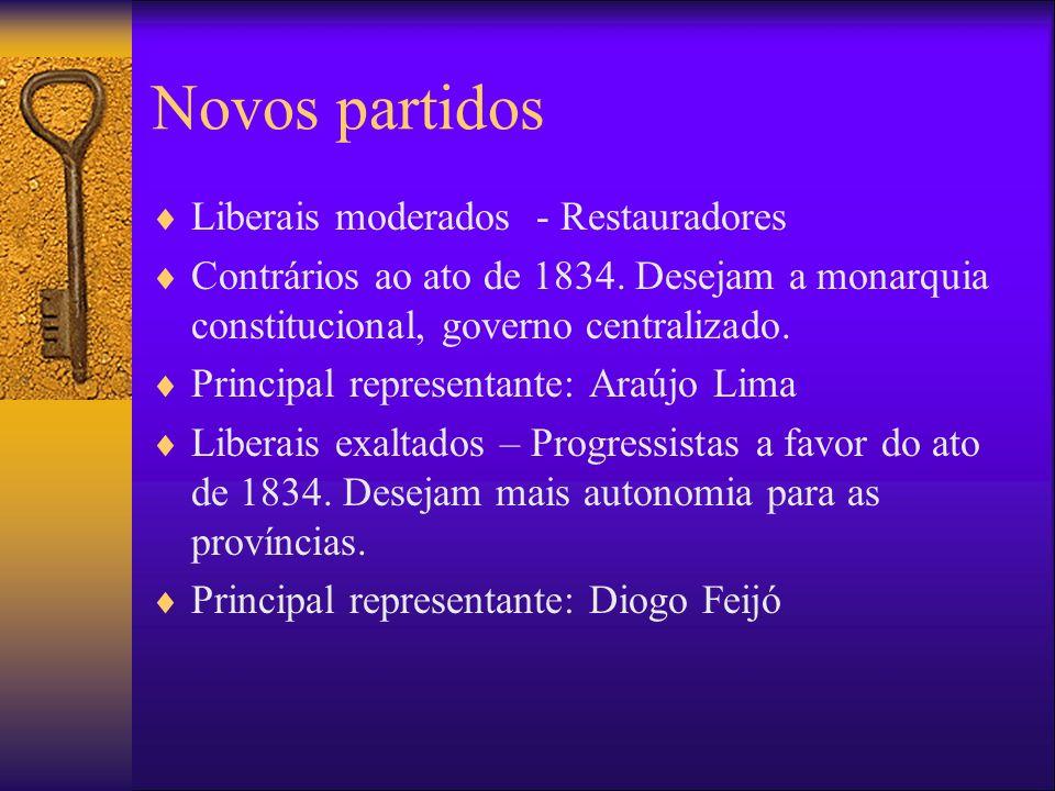 Novos partidos Liberais moderados - Restauradores Contrários ao ato de 1834. Desejam a monarquia constitucional, governo centralizado. Principal repre