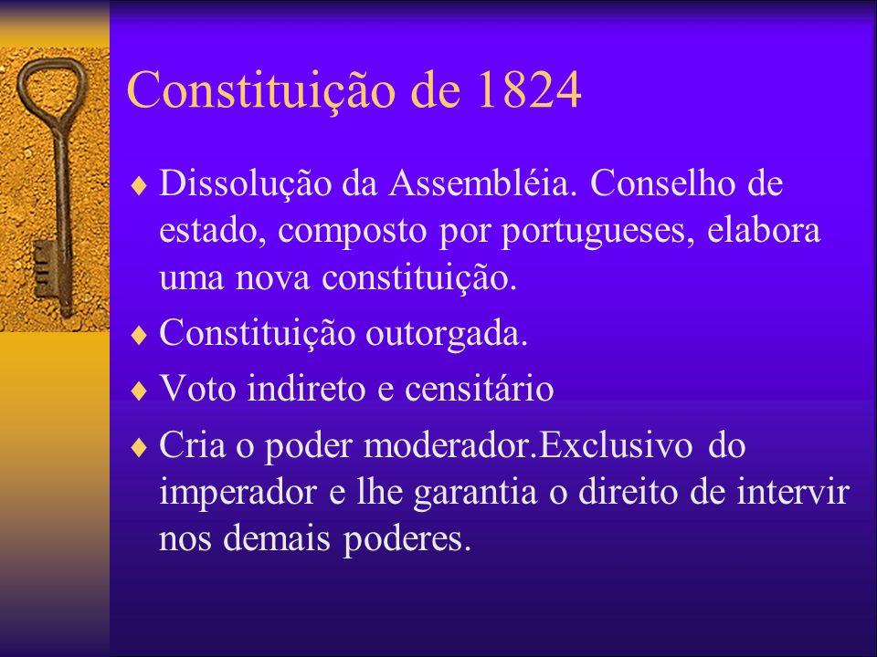 Constituição de 1824 Dissolução da Assembléia. Conselho de estado, composto por portugueses, elabora uma nova constituição. Constituição outorgada. Vo