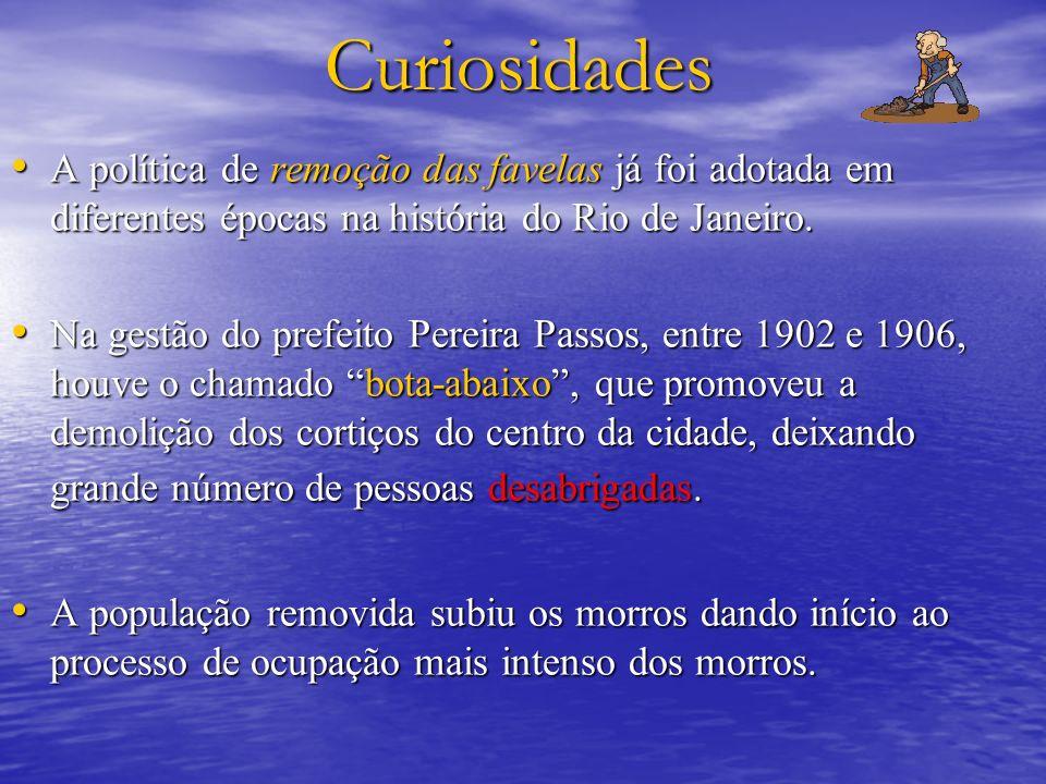 Curiosidades A política de remoção das favelas já foi adotada em diferentes épocas na história do Rio de Janeiro. A política de remoção das favelas já