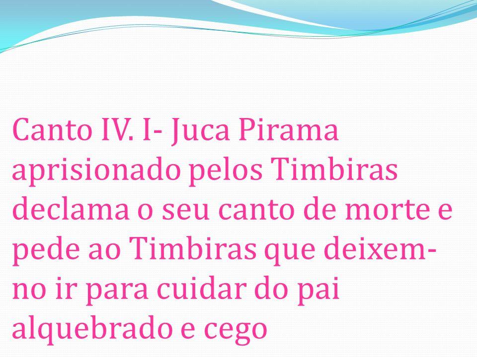 Canto IV. I- Juca Pirama aprisionado pelos Timbiras declama o seu canto de morte e pede ao Timbiras que deixem- no ir para cuidar do pai alquebrado e