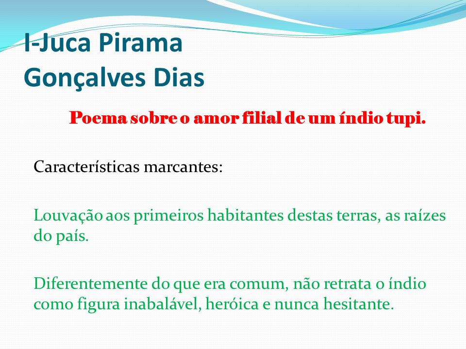 I-Juca Pirama Gonçalves Dias Poema sobre o amor filial de um índio tupi. Características marcantes: Louvação aos primeiros habitantes destas terras, a