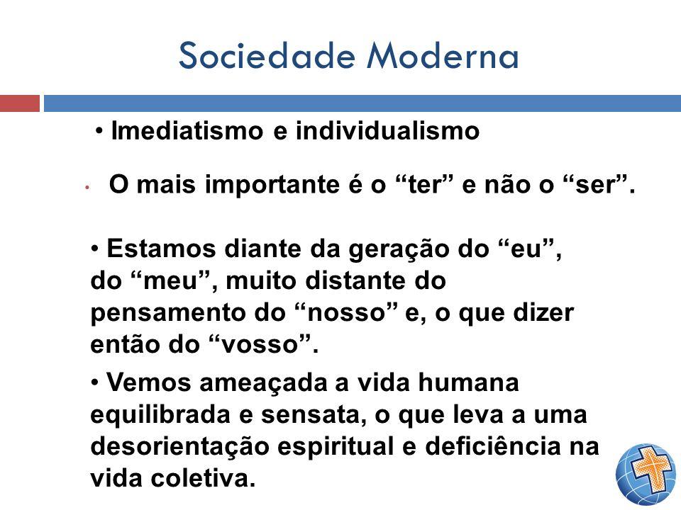 Sociedade Moderna O mais importante é o ter e não o ser. Imediatismo e individualismo Estamos diante da geração do eu, do meu, muito distante do pensa