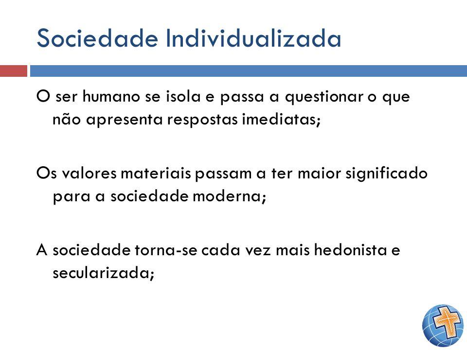 Sociedade Individualizada O ser humano se isola e passa a questionar o que não apresenta respostas imediatas; Os valores materiais passam a ter maior