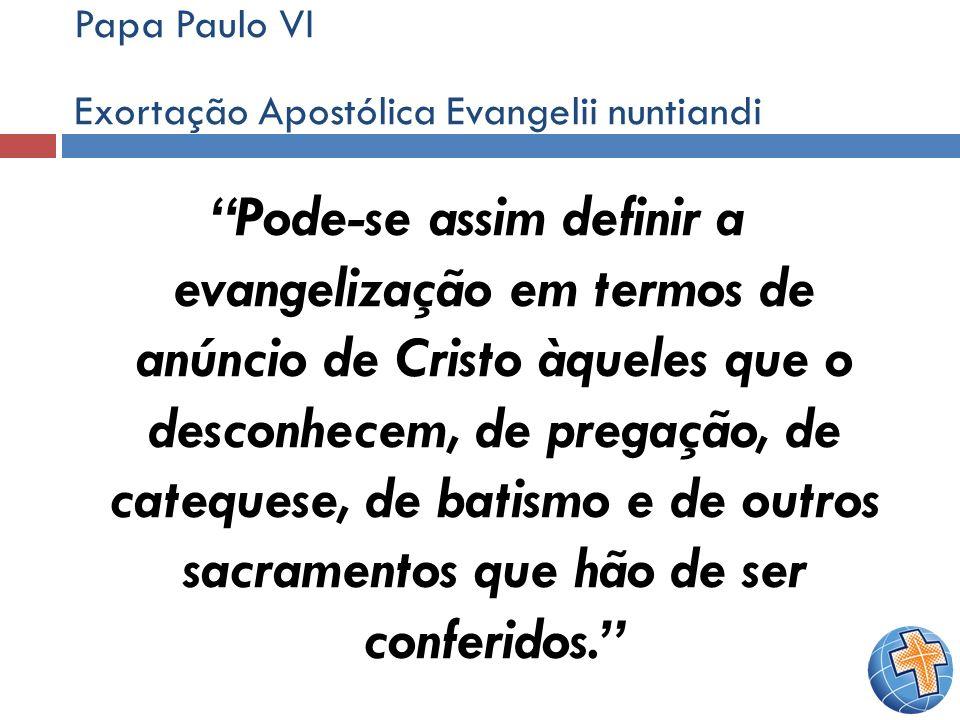 Papa Paulo VI Exortação Apostólica Evangelii nuntiandi Pode-se assim definir a evangelização em termos de anúncio de Cristo àqueles que o desconhecem,
