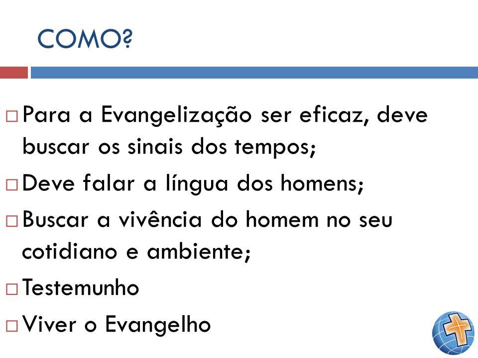 COMO? Para a Evangelização ser eficaz, deve buscar os sinais dos tempos; Deve falar a língua dos homens; Buscar a vivência do homem no seu cotidiano e