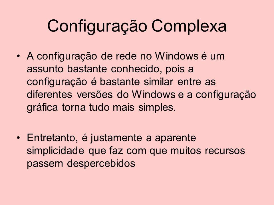 Configuração Complexa A configuração de rede no Windows é um assunto bastante conhecido, pois a configuração é bastante similar entre as diferentes ve