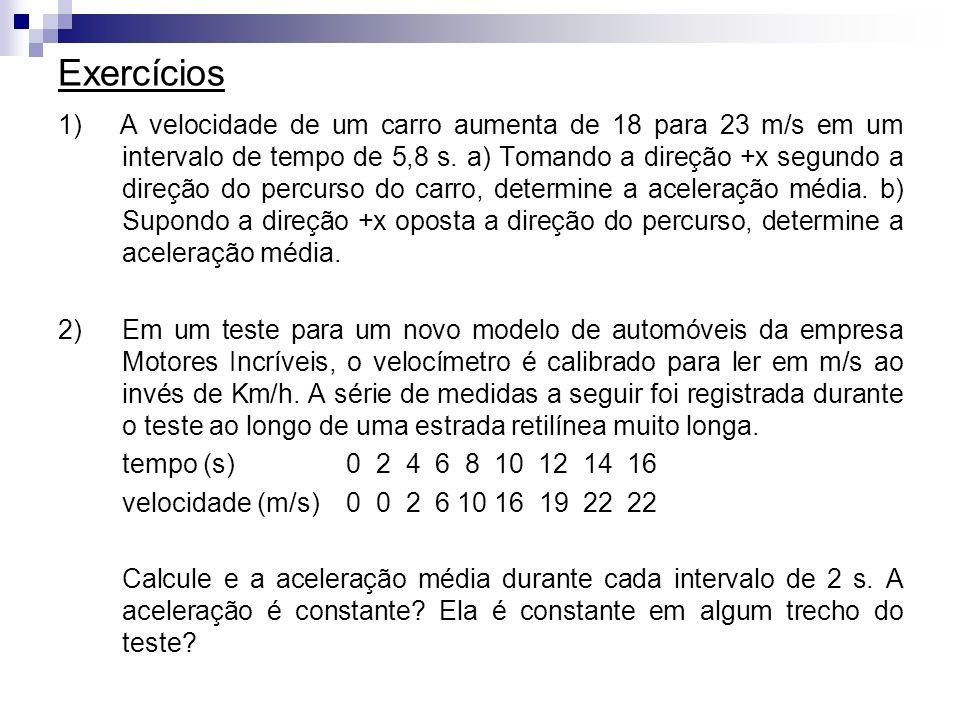 Exercícios 1) A velocidade de um carro aumenta de 18 para 23 m/s em um intervalo de tempo de 5,8 s. a) Tomando a direção +x segundo a direção do percu