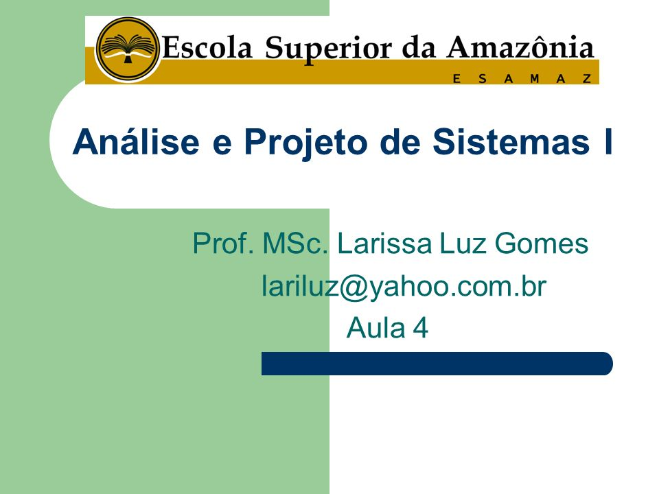 Prof. MSc. Larissa Luz Gomes lariluz@yahoo.com.br Aula 4 Análise e Projeto de Sistemas I