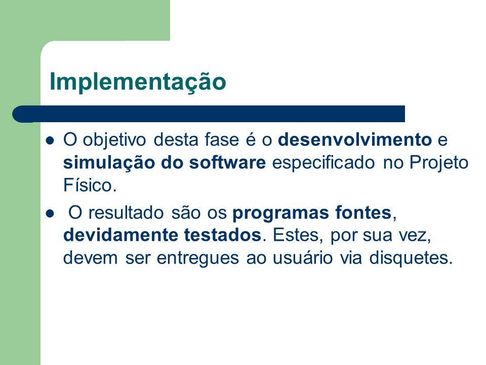 Implementação O objetivo desta fase é o desenvolvimento e simulação do software especificado no Projeto Físico. O resultado são os programas fontes, d