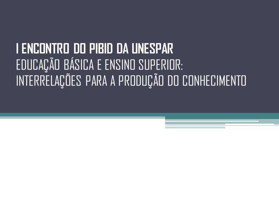 I ENCONTRO DO PIBID DA UNESPAR EDUCAÇÃO BÁSICA E ENSINO SUPERIOR: INTERRELAÇÕES PARA A PRODUÇÃO DO CONHECIMENTO