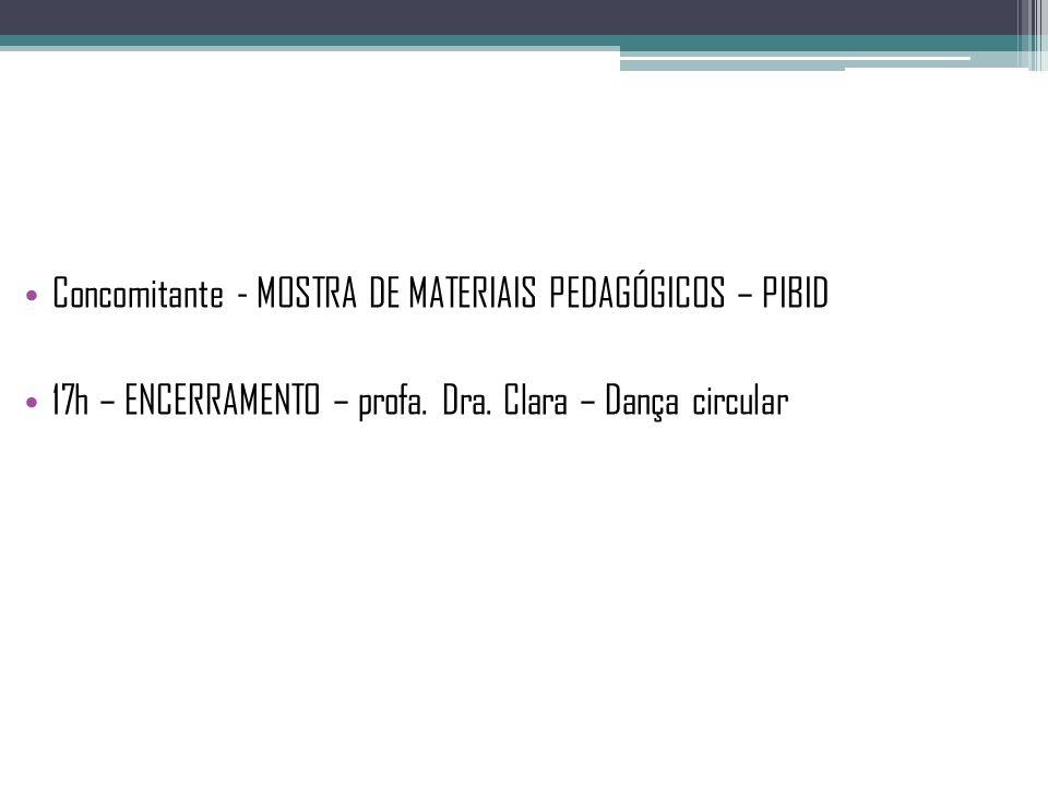 Concomitante - MOSTRA DE MATERIAIS PEDAGÓGICOS – PIBID 17h – ENCERRAMENTO – profa. Dra. Clara – Dança circular