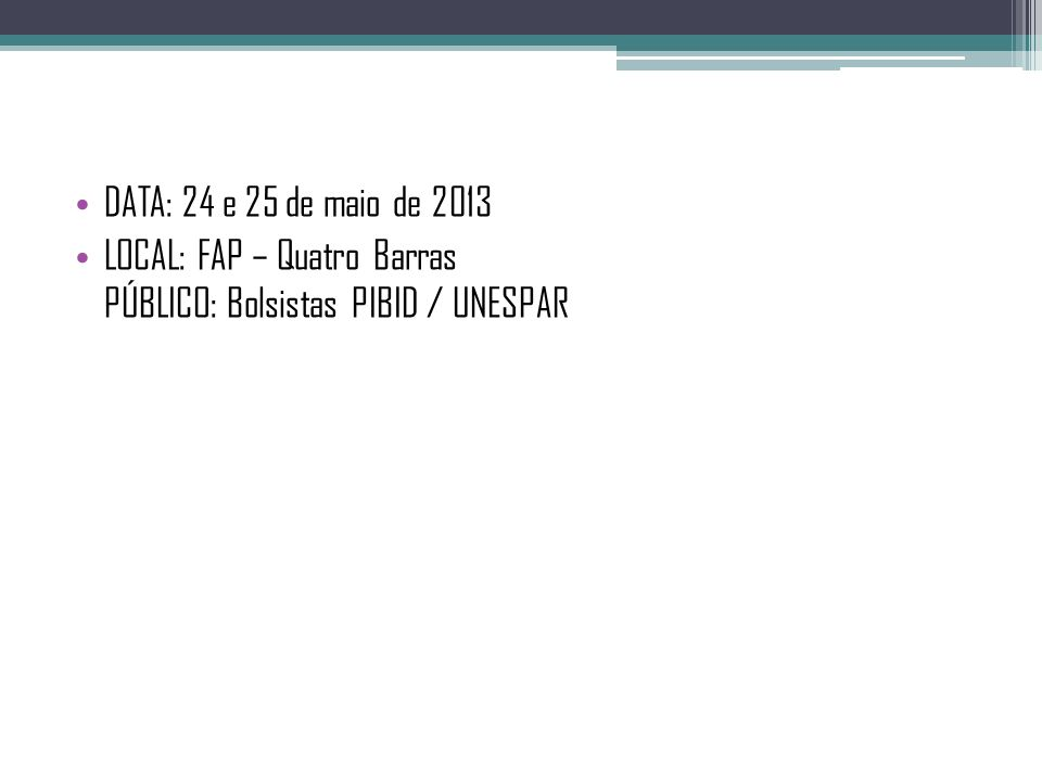 DATA: 24 e 25 de maio de 2013 LOCAL: FAP – Quatro Barras PÚBLICO: Bolsistas PIBID / UNESPAR