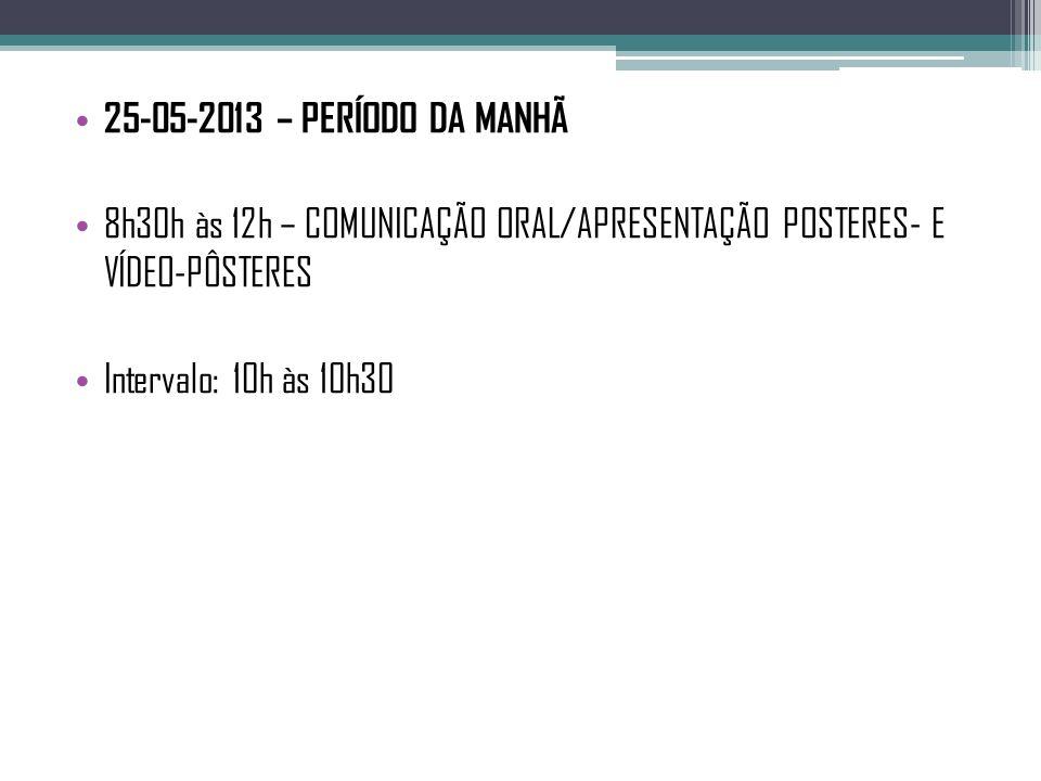 25-05-2013 – PERÍODO DA MANHÃ 8h30h às 12h – COMUNICAÇÃO ORAL/APRESENTAÇÃO POSTERES- E VÍDEO-PÔSTERES Intervalo: 10h às 10h30