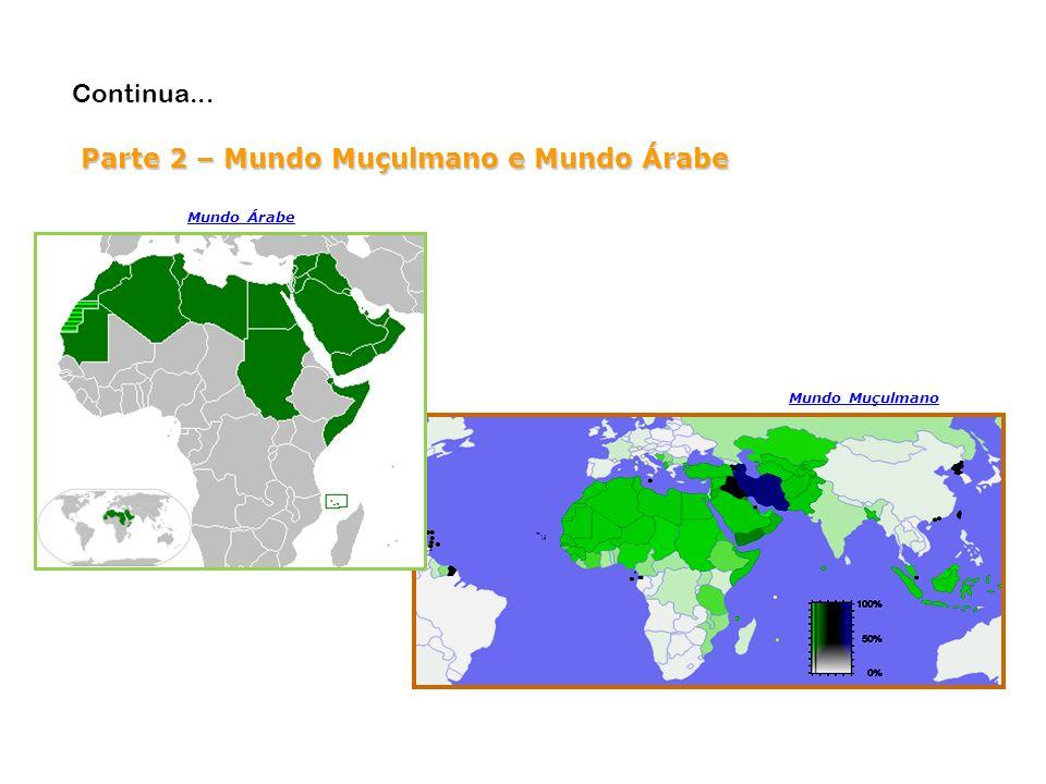 Parte 2 – Mundo Muçulmano e Mundo Árabe Continua... Mundo Muçulmano Mundo Árabe