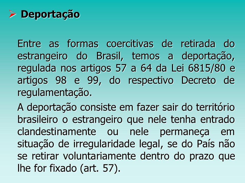 Deportação Deportação Entre as formas coercitivas de retirada do estrangeiro do Brasil, temos a deportação, regulada nos artigos 57 a 64 da Lei 6815/8