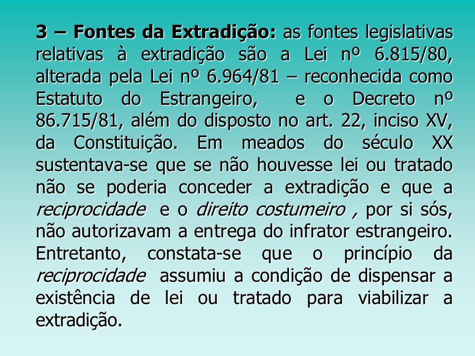 3 – Fontes da Extradição: as fontes legislativas relativas à extradição são a Lei nº 6.815/80, alterada pela Lei nº 6.964/81 – reconhecida como Estatu