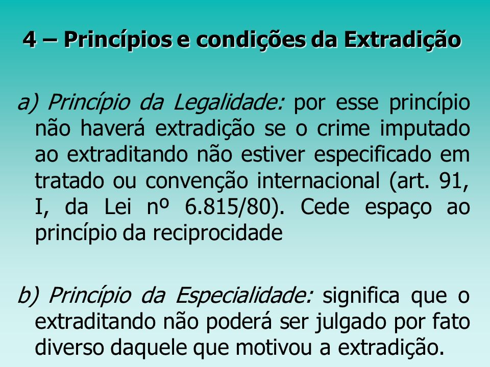 4 – Princípios e condições da Extradição 4 – Princípios e condições da Extradição a) Princípio da Legalidade: por esse princípio não haverá extradição