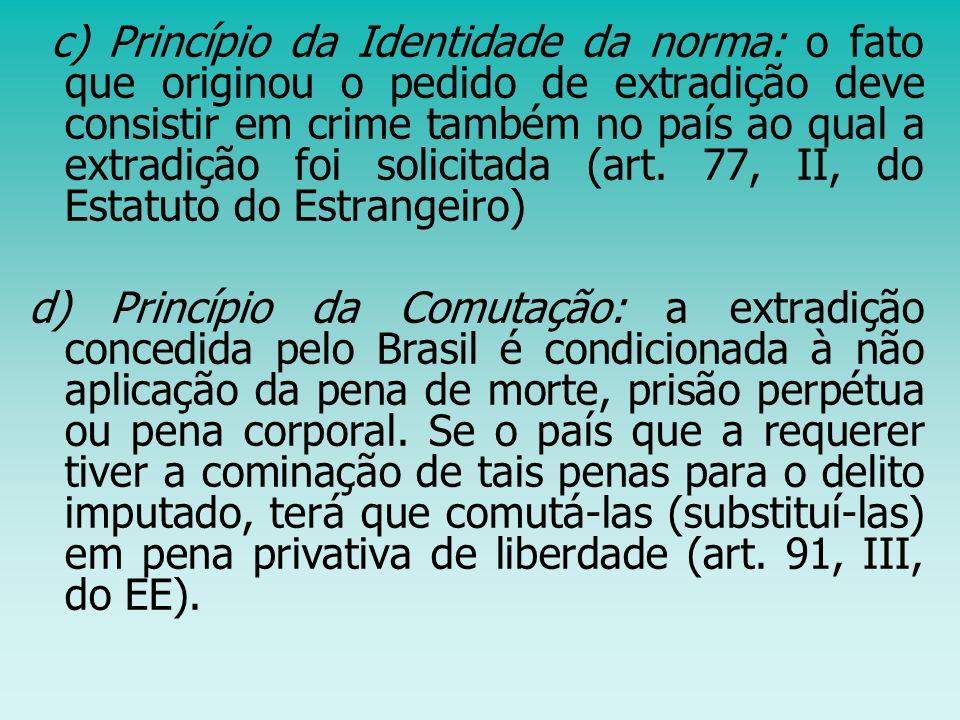 c) Princípio da Identidade da norma: o fato que originou o pedido de extradição deve consistir em crime também no país ao qual a extradição foi solici