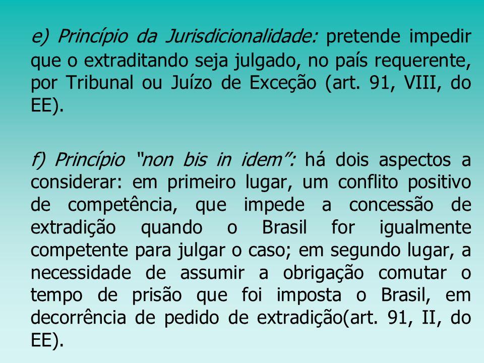 e) Princípio da Jurisdicionalidade: pretende impedir que o extraditando seja julgado, no país requerente, por Tribunal ou Juízo de Exceção (art. 91, V