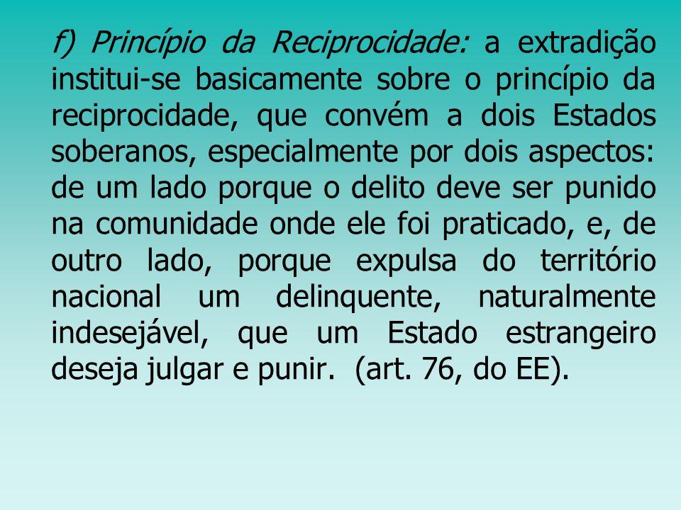 f) Princípio da Reciprocidade: a extradição institui-se basicamente sobre o princípio da reciprocidade, que convém a dois Estados soberanos, especialm
