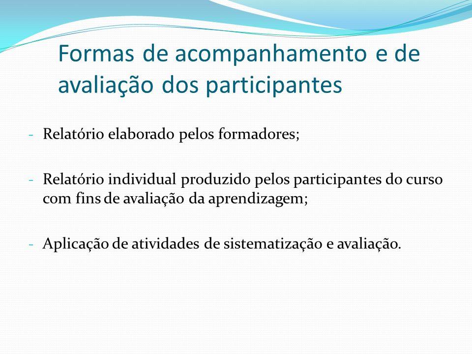 Formas de acompanhamento e de avaliação dos participantes - Relatório elaborado pelos formadores; - Relatório individual produzido pelos participantes