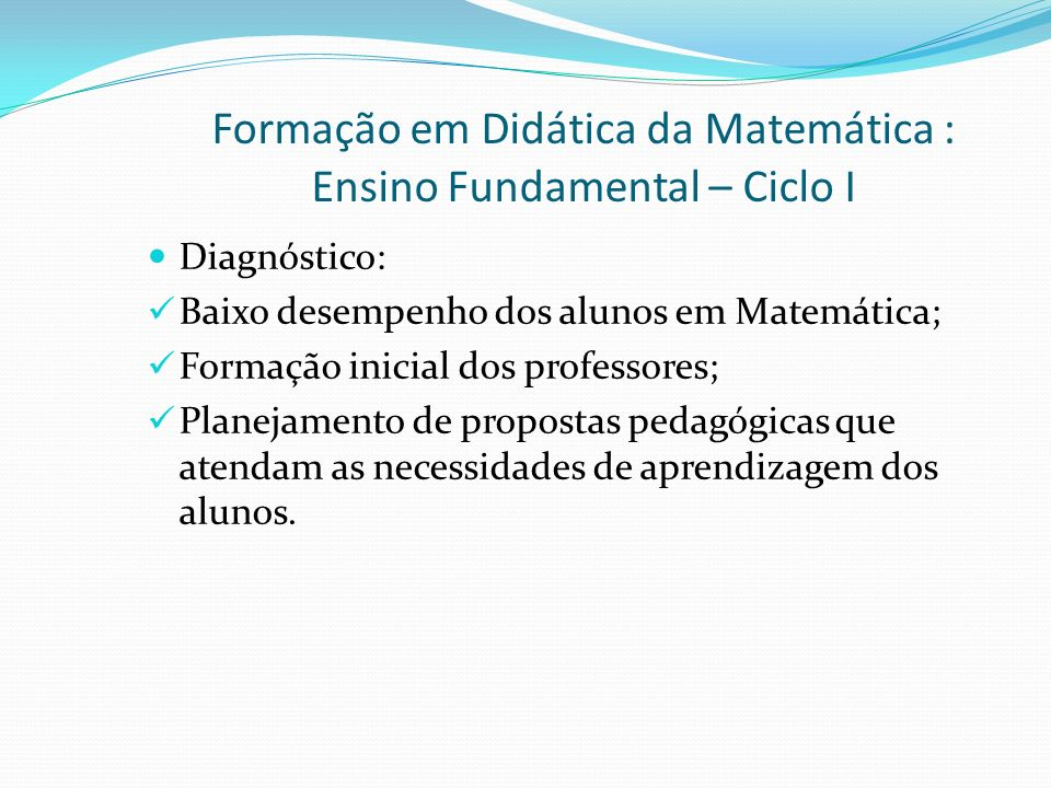 Formação em Didática da Matemática : Ensino Fundamental – Ciclo I Objetivos Específicos: Construção de boas intervenções para promover a aprendizagem dos alunos; Criar referenciais teórico-práticos para que o professor tenha modelos de gestão de aula que favoreçam a aprendizagem dos alunos;